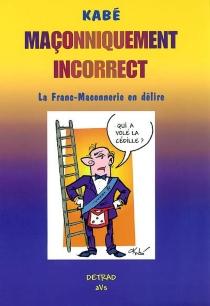 Maçonniquement incorrect : la franc-maconnerie en délire - Kabé