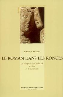 Le roman dans les ronces ou La légende de Charles VI, roi fou, et de sa servante - SandrineWillems