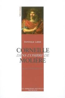Corneille dans l'ombre de Molière : histoire d'une découverte - DominiqueLabbé