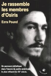 Je rassemble les membres d'Osiris : un parcours initiatique dans l'oeuvre du poète américain le plus influent du XXe siècle - EzraPound
