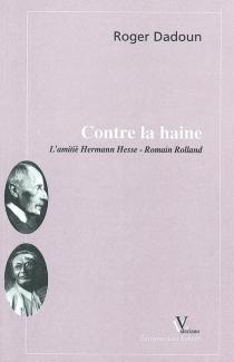 Contre la haine : l'amitié Hermann Hesse-Romain Rolland - RogerDadoun