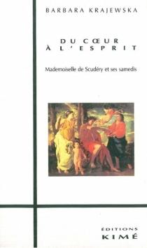 Du coeur à l'esprit : mademoiselle de Scudéry et ses Samedis - BarbaraKrajewska