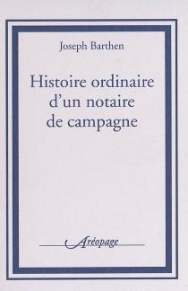 Histoire ordinaire d'un notaire de campagne - JosephBarthen