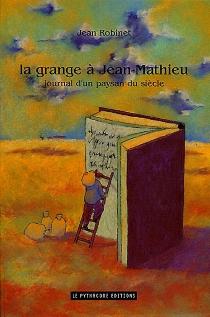 La grange à Jean-Mathieu : journal d'un paysan du siècle - JeanRobinet