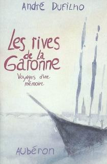 Les Rives de la Garonne : voyages d'une mémoire - AndréDufilho