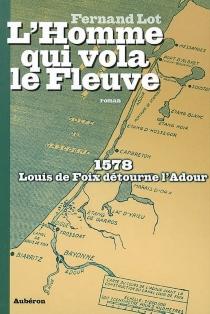 L'homme qui vola le fleuve : 1578, Louis de Foix détourne l'Adour - FernandLot