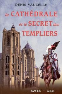 La cathédrale et le secret des Templiers - DenisVauzelle