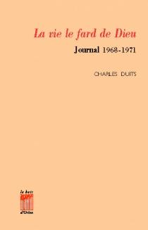 La Vie, le fard de Dieu : journal 1968-1971 - CharlesDuits