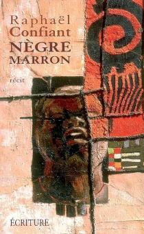 Nègre marron : récit - RaphaëlConfiant
