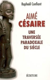 Aimé Césaire : une traversée paradoxale du siècle - RaphaëlConfiant
