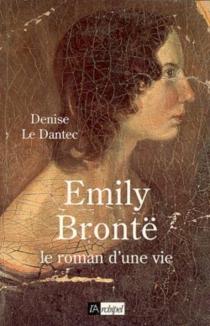 Emily Brontê : le roman d'une vie - DeniseLe Dantec