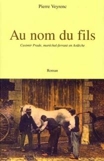 Au nom du fils : Casimir Prade, maréchal-ferrant en Ardèche - PierreVeyrenc