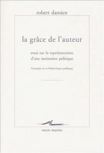 La grâce de l'auteur : essai sur la représentation d'une institution politique : l'exemple de la bibliothèque publique - RobertDamien