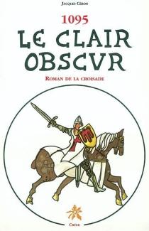 1095 le clair obscur : roman de la croisade - JacquesCéron