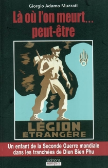 Là où l'on meurt... peut-être : Légion étrangère : un enfant de la Seconde Guerre mondiale dans les tranchées de Dien Bien Phu - Giorgio AdamoMuzzati