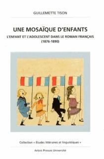 Une mosaïque d'enfants : l'enfant et l'adolescent dans le roman français (1876-1890) - GuillemetteTison