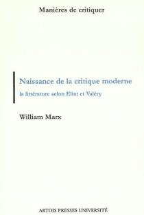 La naissance de la critique moderne : la littérature selon Eliot et Valéry, 1889-1945 - WilliamMarx