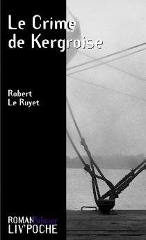 Le crime de la Kergroise - RobertLe Ruyet
