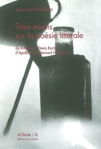 Trois essais sur la poésie littérale : de Rimbaud à Denis Roche, d'Apollinaire à Bernard Heidsieck - Jean-PierreBobillot