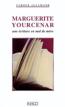 Marguerite Yourcenar : une écriture en mal de mère - CaroleAllamand