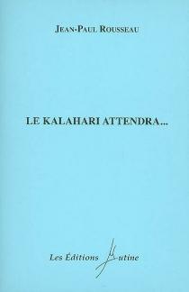 Le Kalahari attendra... - Jean-PaulRousseau