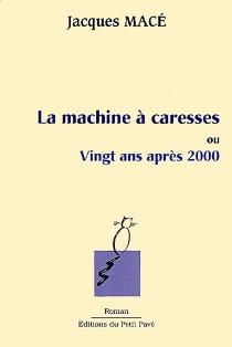 La machine à caresses ou Vingt ans après 2000 - JacquesMacé