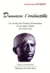 Dumnacos l'irréductible : la révolte des Gaulois d'Armorique un an après Alésia (51 avant J.-C.) - Jean-LouisJoubert