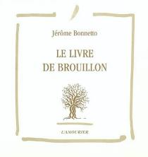 Le livre de brouillon - JérômeBonnetto