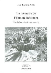 La mémoire de l'homme sans nom : une brève histoire du monde - Jean-BaptistePiotto