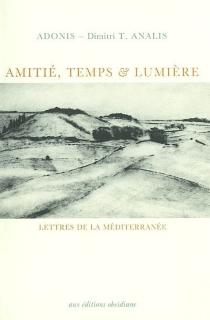 Amitié, temps et lumière : lettres de la Méditerranée - Adonis