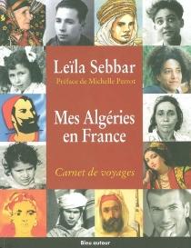 Mes Algéries en France : carnet de voyages - LeïlaSebbar
