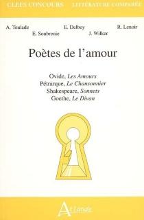 Poètes de l'amour : Ovide, Les amours, Pétrarque, Le chansonnier, Shakespeare, Sonnets, Goethe, Le divan -