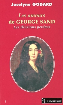 Les amours de George Sand : les illusions perdues - JocelyneGodard