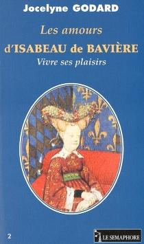 Les amours d'Isabeau de Bavière : vivre ses plaisirs - JocelyneGodard