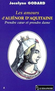 Les amours d'Aliénor d'Aquitaine : prendre coeur et prendre dame - JocelyneGodard
