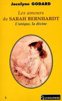 Les amours de Sarah Bernhardt : l'unique, la divine - JocelyneGodard