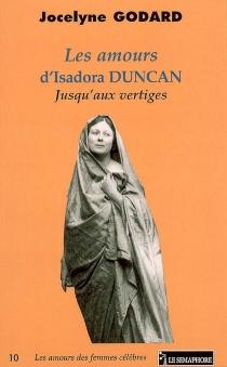 Les amours d'Isadora Duncan : jusqu'aux vertiges - JocelyneGodard