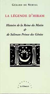 La légende d'Hiram : histoire de la reine du matin et de Soliman prince des génies : légende orientale du compagnonnage - Gérard deNerval