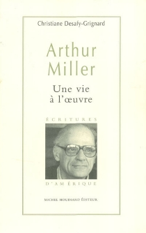 Arthur Miller, une vie à l'oeuvre - ChristianeDesafy-Grignard