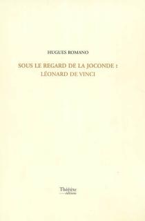 Sous le regard de la Joconde : Léonard de Vinci - HuguesRomano