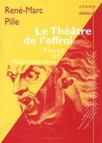 Le théâtre de l'effroi : Faust et Wallenstein - René-MarcPille