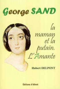 George Sand : la maman et la putain - HubertDelpont