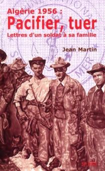 Algérie 1956 : pacifier, tuer : lettres d'un soldat à sa famille - JeanMartin