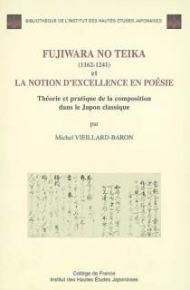 Fujiwara no Teika (1162-1241) et la notion d'excellence en poésie : théorie et pratique de la composition dans le Japon classique - MichelVieillard-Baron