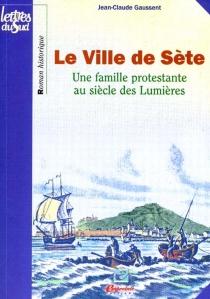 Le ville de Sète : une famille protestante à Sète au siècle des lumières - Jean-ClaudeGaussent