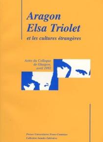 Aragon, Elsa triolet et les cultures étrangères : actes du Colloque de Glasgow, avril 1992 -