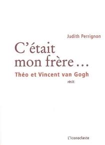 C'était mon frère... : Théo et Vincent Van Gogh : récit - JudithPerrignon