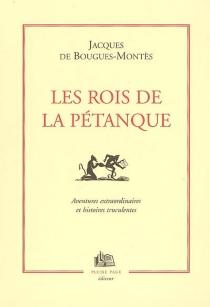 Les rois de la pétanque : aventures fantastiques et truculentes de ceux qui entrent dans l'O sans se mouiller - Jacques deBougues-Montès