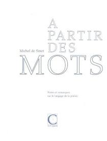 A partir de mots : notes et remarques sur le langage de la poésie - Michel deSmet