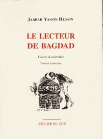 Le lecteur de Bagdad : contes et nouvelles - Jabbar YassinHussin